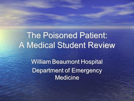 The Poisoned Patient: A Medical Student Review William Beaumont Hospital Department of Emergency Medicine William Beaumont Hospital Department of Emergency.