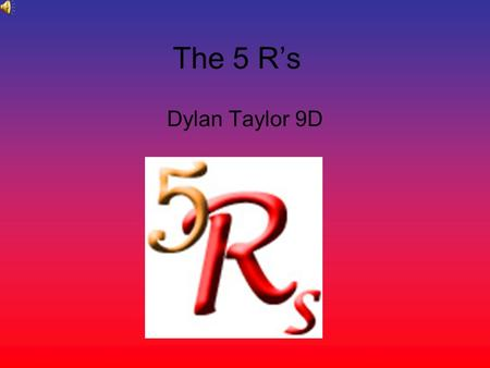 The 5 Rs Dylan Taylor 9D. espect Humans today exploit the Earth. They live as if being in charge of it means doing what they please with its resources.