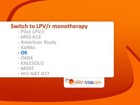 Switch to LPV/r monotherapy - Pilot LPV/r - M03-613 - American Study - KalMo - OK - OK04 - KALESOLO - MOST - HIV-NAT 077.