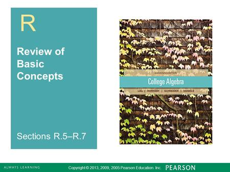 R Copyright © 2013, 2009, 2005 Pearson Education. Inc. Review of Basic Concepts Sections R.5–R.7.