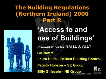The Building Regulations (Northern Ireland) 2000 Part R Access to and use of Buildings Presentation for RSUA & CIAT Facilitators Laura Hillis – Belfast.