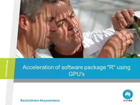 Acceleration of software package R using GPU's Sachinthaka Abeywardana.