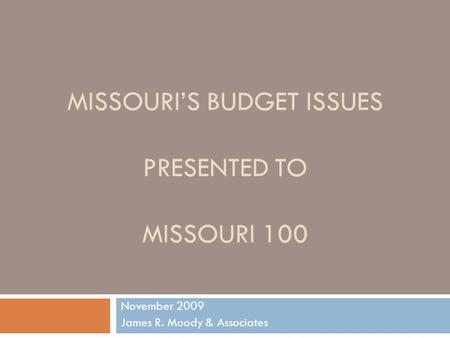 MISSOURIS BUDGET ISSUES PRESENTED TO MISSOURI 100 November 2009 James R. Moody & Associates.