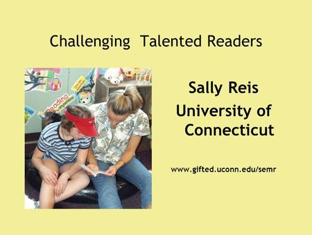 Challenging Talented Readers Sally Reis University of Connecticut www.gifted.uconn.edu/semr.