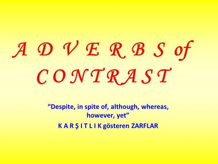 A D V E R B S of C O N T R A S T Despite, in spite of, although, whereas, however, yet K A R Ş I T L I K gösteren ZARFLAR.