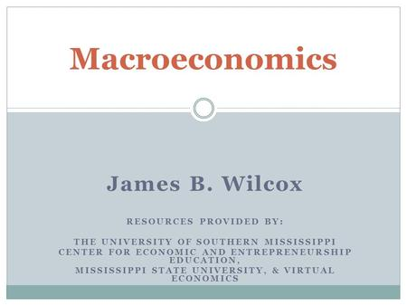Macroeconomics James B. Wilcox RESOURCES PROVIDED BY:
