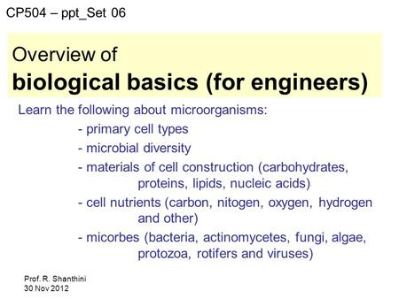 Prof. R. Shanthini 30 Nov 2012 Overview of biological basics (for engineers) Learn the following about microorganisms: - primary cell types - microbial.