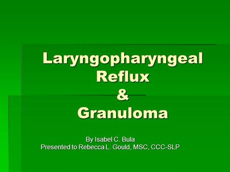 Laryngopharyngeal Reflux & Granuloma By Isabel C. Bula Presented to Rebecca L. Gould, MSC, CCC-SLP.