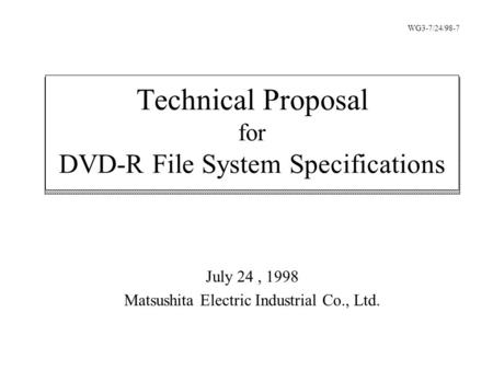 July 24, 1998 Matsushita Electric Industrial Co., Ltd. Technical Proposal for DVD-R File System Specifications WG3-7/24/98-7.