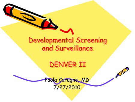 Developmental Screening and Surveillance DENVER II Paola Carugno, MD 7/27/2010.