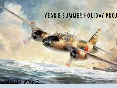 YEAR 8 SUMMER HOLIDAY PROJECT World War 2. OVER THE HOLIDAYS YOU MUST:-