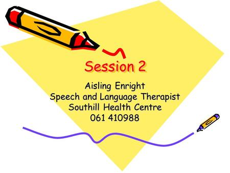 Session 2 Aisling Enright Speech and Language Therapist Southill Health Centre 061 410988.