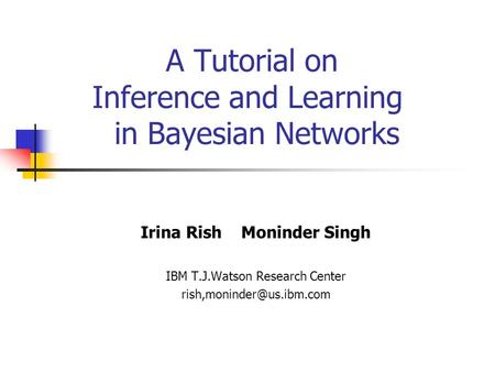 A Tutorial on Inference and Learning in Bayesian Networks Irina Rish Moninder Singh IBM T.J.Watson Research Center