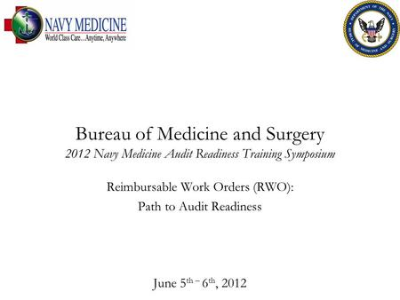 Bureau of Medicine and Surgery 2012 Navy Medicine Audit Readiness Training Symposium Reimbursable Work Orders (RWO): Path to Audit Readiness June 5 th.