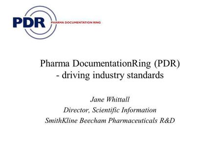 Pharma DocumentationRing (PDR) - driving industry standards Jane Whittall Director, Scientific Information SmithKline Beecham Pharmaceuticals R&D.
