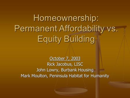 Homeownership: Permanent Affordability vs. Equity Building October 7, 2003 Rick Jacobus, LISC John Lowry, Burbank Housing Mark Moulton, Peninsula Habitat.