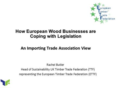 How European Wood Businesses are Coping with Legislation An Importing Trade Association View Rachel Butler Head of Sustainability UK Timber Trade Federation.