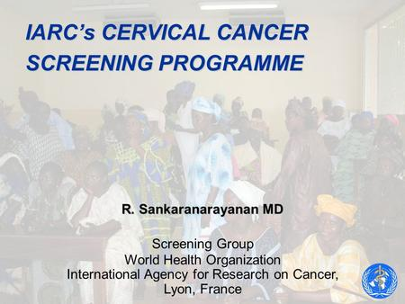 IARCs CERVICAL CANCER SCREENING PROGRAMME R. Sankaranarayanan MD Screening Group World Health Organization International Agency for Research on Cancer,