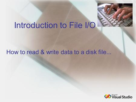 Introduction to File I/O How to read & write data to a disk file...