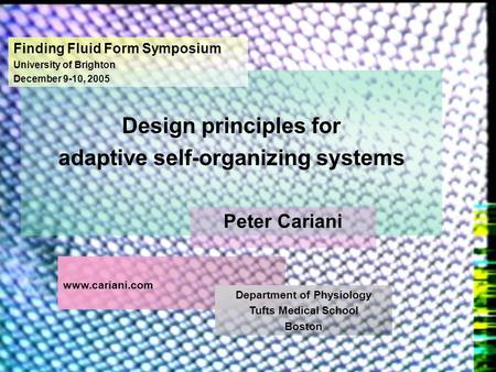 Design principles for adaptive self-organizing systems Finding Fluid Form Symposium University of Brighton December 9-10, 2005 Peter Cariani www.cariani.com.