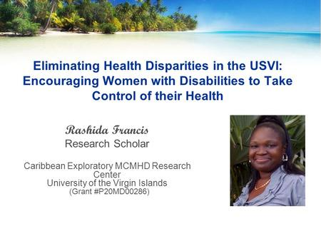 Eliminating Health Disparities in the USVI: Encouraging Women with Disabilities to Take Control of their Health Rashida Francis Research Scholar Caribbean.