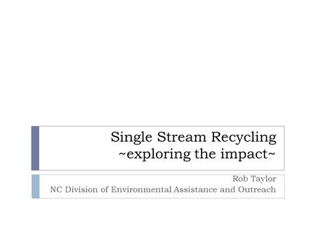 Single Stream Recycling ~exploring the impact~ Rob Taylor NC Division of Environmental Assistance and Outreach.