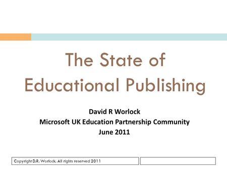 Copyright D.R. Worlock. All rights reserved 2011 The State of Educational Publishing David R Worlock Microsoft UK Education Partnership Community June.