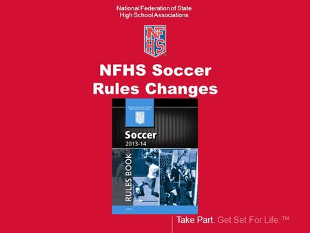 Take Part. Get Set For Life. National Federation of State High School Associations NFHS Soccer Rules Changes.