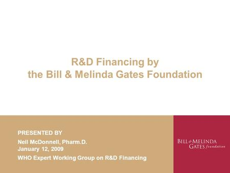 R&D Financing by the Bill & Melinda Gates Foundation PRESENTED BY Neil McDonnell, Pharm.D. January 12, 2009 WHO Expert Working Group on R&D Financing.