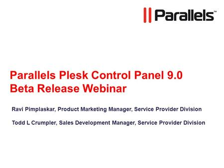 Parallels Plesk Control Panel 9.0 Beta Release Webinar Ravi Pimplaskar, Product Marketing Manager, Service Provider Division Todd L Crumpler, Sales Development.
