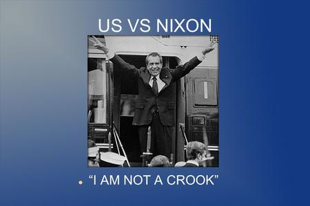 US VS NIXON I AM NOT A CROOK. In June 1972, five men were caught robbing the Democratic National committee at Watergate. The five men were thought to.