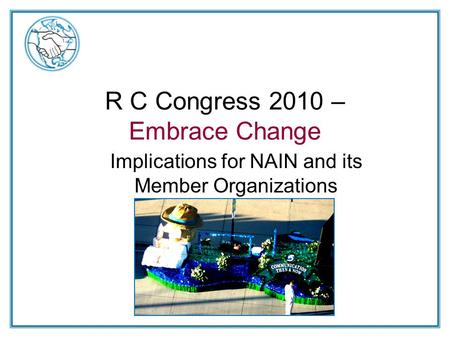R C Congress 2010 – Embrace Change Implications for NAIN and its Member Organizations.