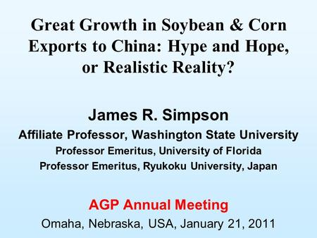 Great Growth in Soybean & Corn Exports to China: Hype and Hope, or Realistic Reality? James R. Simpson Affiliate Professor, Washington State University.