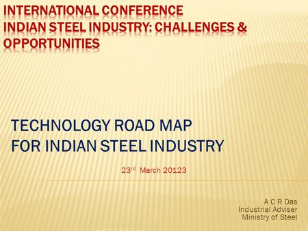 TECHNOLOGY ROAD MAP FOR INDIAN STEEL INDUSTRY 23 rd March 20123 A C R Das Industrial Adviser Ministry of Steel.