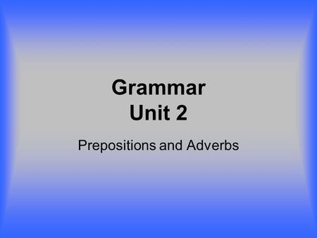 Grammar Unit 2 Prepositions and Adverbs. Prepositions Scheme: Words before + preposition + preposition's object Squirrels live + on + the trees. They.
