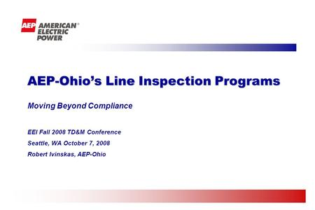 Moving Beyond Compliance EEI Fall 2008 TD&M Conference Seattle, WA October 7, 2008 Robert Ivinskas, AEP-Ohio AEP-Ohios Line Inspection Programs.