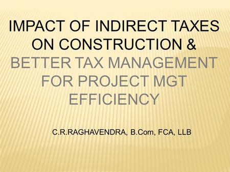 IMPACT OF INDIRECT TAXES ON CONSTRUCTION & BETTER TAX MANAGEMENT FOR PROJECT MGT EFFICIENCY C.R.RAGHAVENDRA, B.Com, FCA, LLB.