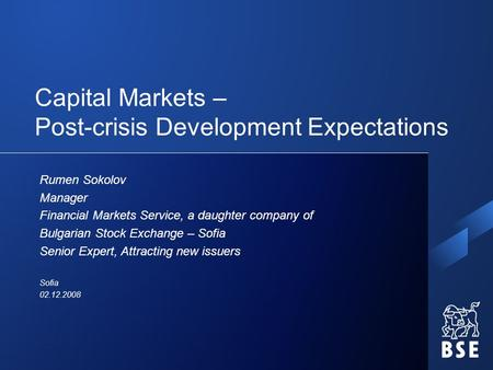 Capital Markets – Post-crisis Development Expectations Rumen Sokolov Manager Financial Markets Service, a daughter company of Bulgarian Stock Exchange.