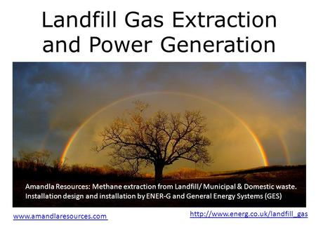 Landfill Gas Extraction and Power Generation Realising Africas natural potential through renewable resource management Amandla Resources: Methane extraction.