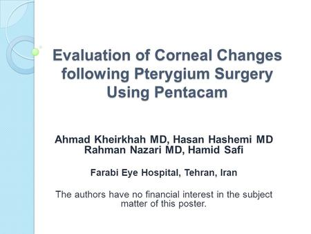 Evaluation of Corneal Changes following Pterygium Surgery Using Pentacam Ahmad Kheirkhah MD, Hasan Hashemi MD Rahman Nazari MD, Hamid Safi Farabi Eye Hospital,