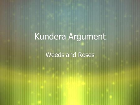 Kundera Argument Weeds and Roses. Weed #1--Address the prompt! F Prompt: …in which you support, qualify or dispute Kunderas claim. F What must you discuss.