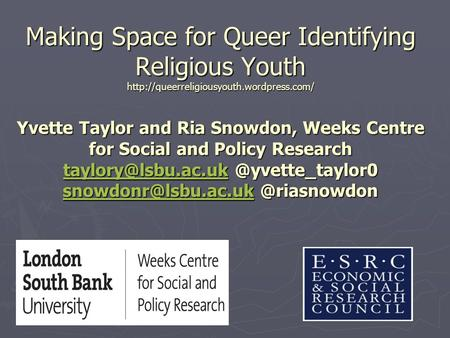 Making Space for Queer Identifying Religious Youth  Yvette Taylor and Ria Snowdon, Weeks Centre for Social and.