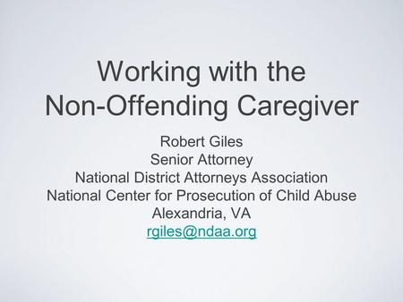 Working with the Non-Offending Caregiver Robert Giles Senior Attorney National District Attorneys Association National Center for Prosecution of Child.