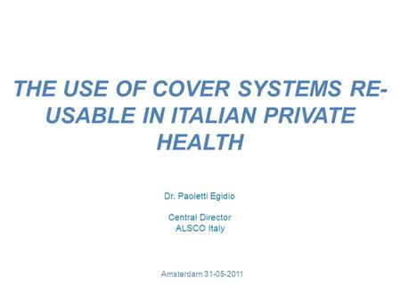 THE USE OF COVER SYSTEMS RE- USABLE IN ITALIAN PRIVATE HEALTH Amsterdam 31-05-2011 Dr. Paoletti Egidio Central Director ALSCO Italy.
