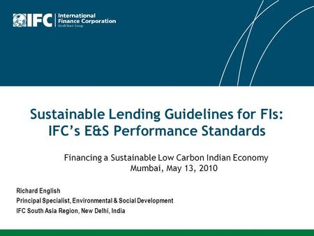 Sustainable Lending Guidelines for FIs: IFCs E&S Performance Standards Richard English Principal Specialist, Environmental & Social Development IFC South.