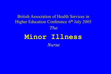 British Association of Health Services in Higher Education Conference 6 th July 2005 The Minor Illness Nurse.