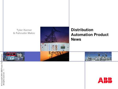 © Copyright 2004 ABB Power Technologies All rights reserved. - 1 - Distribution Automation Product News Tyler Kerner & Fahrudin Mekic.