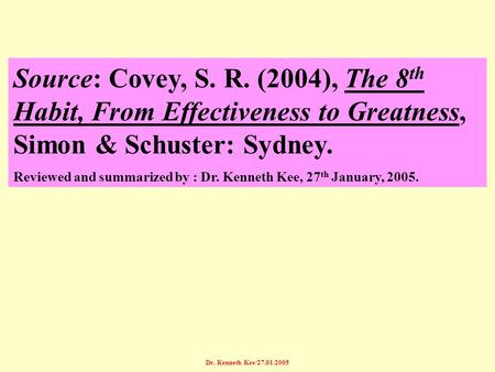 Dr. Kenneth Kee/27.01.2005 Source: Covey, S. R. (2004), The 8 th Habit, From Effectiveness to Greatness, Simon & Schuster: Sydney. Reviewed and summarized.
