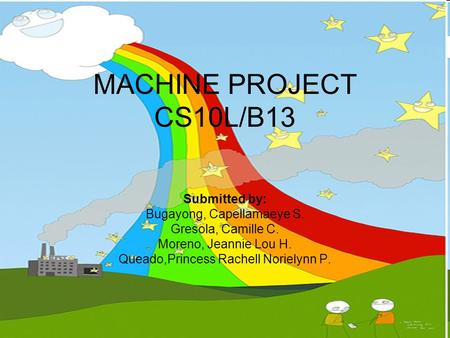 MACHINE PROJECT CS10L/B13 Submitted by: Bugayong, Capellamaeye S. Gresola, Camille C. Moreno, Jeannie Lou H. Queado,Princess Rachell Norielynn P.