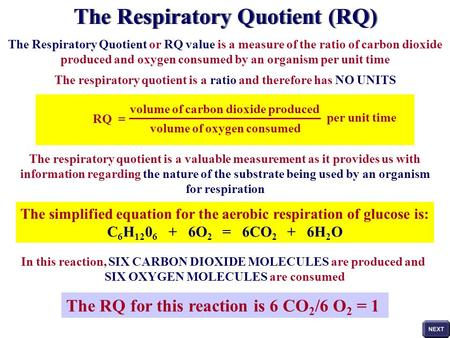 The Respiratory Quotient or RQ value is a measure of the ratio of carbon dioxide produced and oxygen consumed by an organism per unit time The respiratory.